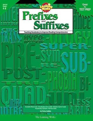 The Learning Works: Prefixes and Suffixes, Grades 4-8: Teaching Vocabulary to Improve Reading Comprehension Trisha Callella-Jones