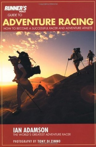 Runners World Guide to Adventure Racing: How to Become a Successful Racer and Adventure Athlete  by  Ian Adamson