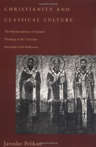 Christianity and Classical Culture: The Metamorphosis of Natural Theology in the Christian Encounter with Hellenism  by  Jaroslav Pelikan