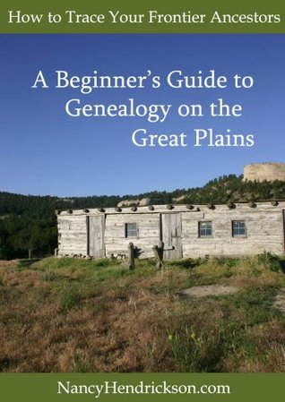 How to Trace Your Frontier Ancestors, Beginners Guide to Genealogy on the Great Plains  by  Nancy Hendrickson