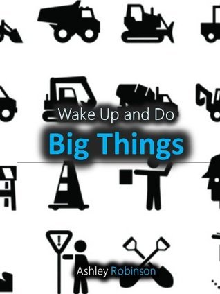 Wake Up and Do Big Things  by  Ashley Robinson