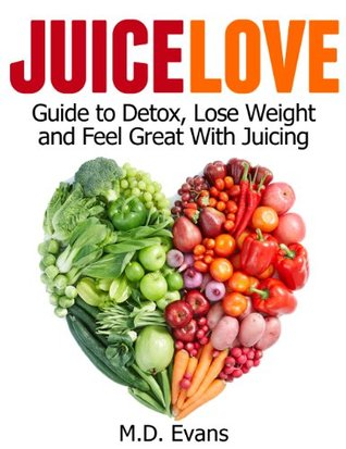 Juice Love: Guide to Detox, Lose Weight and Feel Great with Juicing - Plus Recipes! M.D. Evans