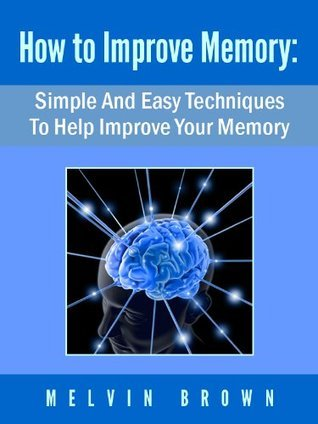How To Improve Memory: Quick And Easy Memory Improvement Tips Proven To Work!  by  Melvin Brown