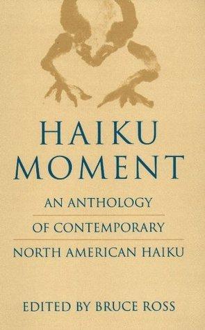 Haiku Moment: An Anthology of Contemporary North American Haiku  by  Bruce Ross