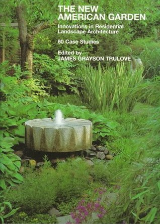 New American Garden: Innovations in Residential Landscape Architecture: 60 Case Studies  by  James Grayson Trulove