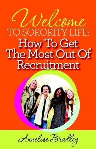 Welcome to Sorority Life : How to Get the Most Out of Recruitment  by  Annelise Bradley