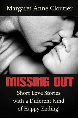 Missing Out: Short Love Stories with a Different Kind of Happy Ending!  by  Margaret Anne Cloutier