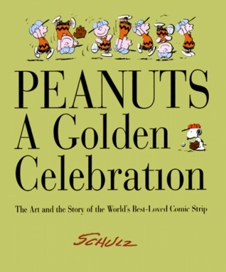 Peanuts: A Golden Celebration: The Art and Story of The Worlds Best-Loved Comic Strip Charles M. Schulz