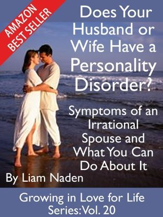 Does Your Husband or Wife Have a Personality Disorder? Symptoms of an Irrational Spouse and What You Can Do About It (Growing in Love for Life Series, Vol. 20) Liam Naden