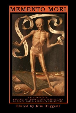 Memento Mori: A Collection of Magickal and Mythological Perspectives On Death, Dying, Mortality and Beyond Kim Huggens