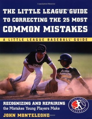 Little League Baseball Guide to Correcting the 25 Most Common Mistakes: Recognizing and Repairing the Mistakes Young Players Make  by  John J. Monteleone