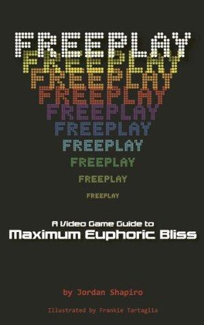 FREEPLAY: A Video Game Guide to Maximum Euphoric Bliss Jordan Shapiro