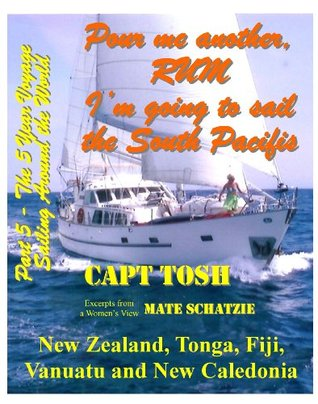 Part 5 - Pour me another rum - Im going to sail the South Pacific and visit New Zealand, Tonga, Fiji, Vanuatu and New Caledonia. (Pour me another rum ... sail around the World! The 5 year Voyage)  by  Capt Tosh
