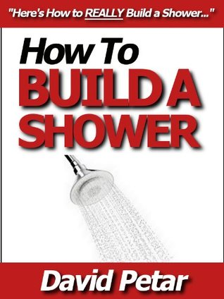 How to Build a Shower That Doesnt Leak at an Affordable Price: Learn How You Can Quickly & Easily Build a Shower for Your Condo or Home & Reno Your Bathroom the Right Way Without Failure or Hard Work  by  David Petar