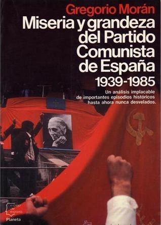 Miseria y grandeza del Partido Comunista de España, 1939-1985 Gregorio Morán