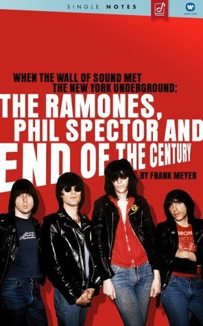 When The Wall Of Sound Met The New York Underground: The Ramones, Phil Spector And End Of The Century  by  Frank Meyer