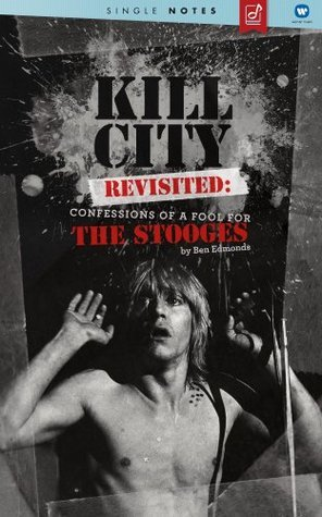Kill City Revisited: Confessions Of A Fool For The Stooges - A Single Notes Book  by  Ben Edmonds
