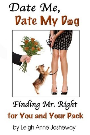 Date Me, Date My Dog: Finding Mr. Right for You and Your Pack Leigh Anne Jasheway