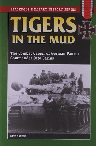Tigers In The Mud: The Combat Career of German Panzer Commander Otto Carius  by  Otto Carius