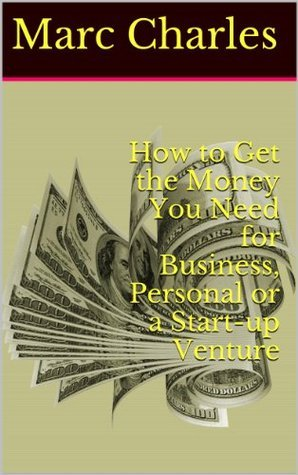 How to Get the Money You Need for Business, Personal or a Start-up Venture  by  Marc Charles
