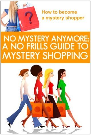 No Mystery Anymore: A No Frills Guide to Mystery Shopping  by  Lisa Donahoo