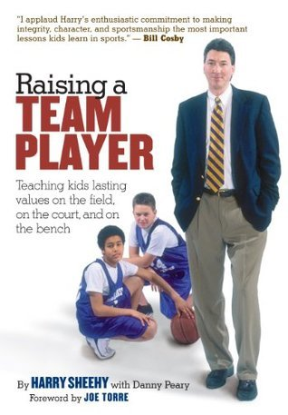 Raising a Team Player: Teaching Kids Lasting Values on the Field, on the Court, and on the Bench  by  Danny Peary
