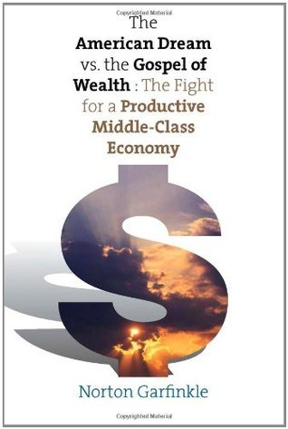 The American Dream vs. The Gospel of Wealth: The Fight for a Productive Middle-Class Economy  by  Norton Garfinkle