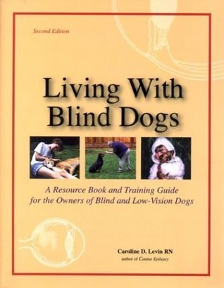 Living With Blind Dogs: A Resource Book and Training Guide for the Owners of Blind and Low-Vision Dogs  by  Caroline D. Levin