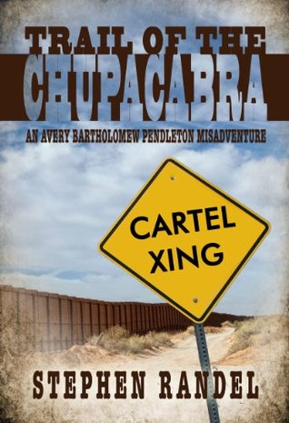 Trail of the Chupacabra: An Avery Bartholomew Pendleton Misadventure (The Chupacabra Trilogy - Book 2) Stephen Randel