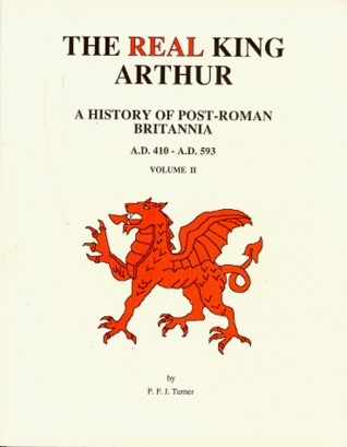 The Real King Arthur: A History of Post-Roman Britannia, A.D. 410-A.D. 593 P.F.J. Turner