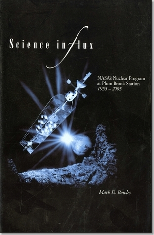 Science in Flux: NASAs Nuclear Program at Plum Brook Station, 1955-2005: NASAs Nuclear Program at Plum Brook Station Mark D. Bowles