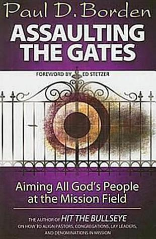 Assaulting the Gates: Aiming All Gods People at the Mission Field Paul D. Borden