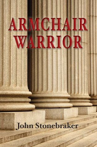 Armchair Warrior: How a Country Lawyer Learned to Stop Worrying and Love the Law  by  John Stonebraker