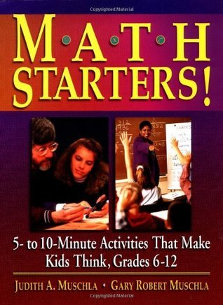Math Starters!: 5- To 10-Minute Activities That Make Kids Think, Grades 6-12  by  Judith A. Muschla