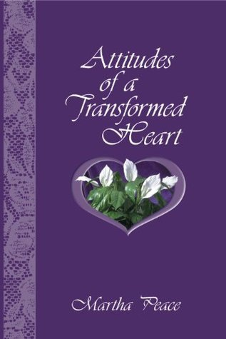 Attitudes of a Transformed Heart  by  Martha Peace