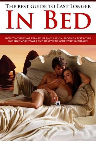 The best guide to last long in bed: How to overcome premature ejaculation, become a best lover and give more power and health to your penis naturally Bruce Maxwell
