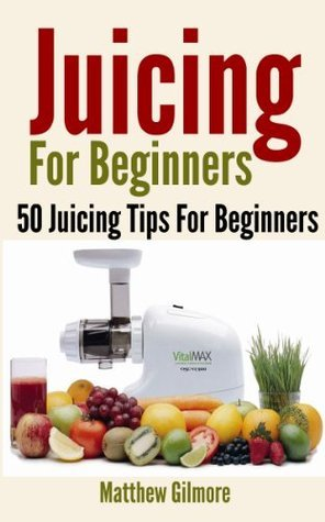 Juicing - 50 Juicing Tips For Beginners  by  Matthew Gilmore
