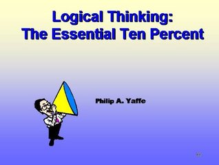 Logical Thinking: The Essential Ten Percent Philip A. Yaffe