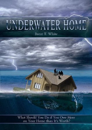 Underwater Home: What Should You Do if You Owe More on Your Home than Its Worth?  by  Brent White
