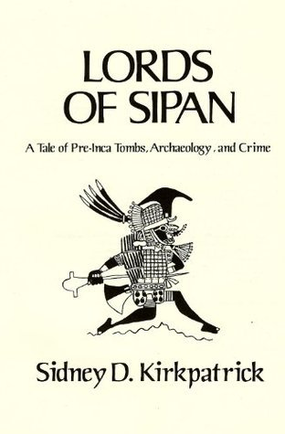 Lords of Sipan, A True Story of Pre-Inca Tombs, Archaeology, and Crime Sidney D. Kirkpatrick