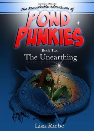 Pond Punkies Book Two the Unearthing: The Unearthing Lisa Reibe