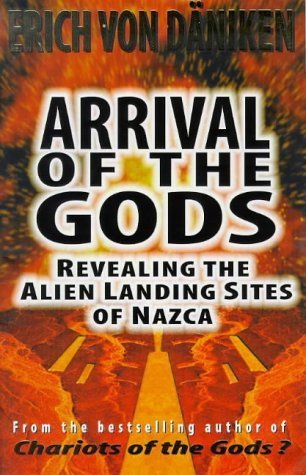 Arrival of the Gods: Revealing the Alien Landing Sites at Nazca  by  Erich von Däniken