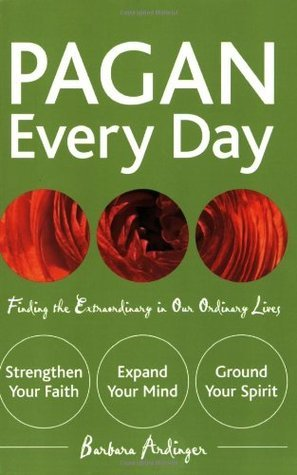Pagan Every Day: Finding the Extraordinary in Our Ordinary Lives  by  Barbara Ardinger