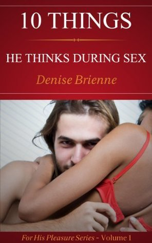 10 Things He Thinks During Sex - What Men Think About Other Than Sex (For His Pleasure Series) Denise Brienne