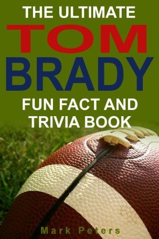 The Ultimate Tom Brady Fun Fact And Trivia Book  by  Mark Peters