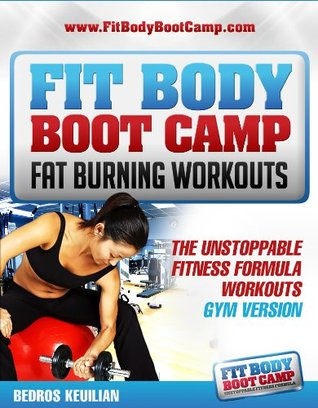 Fit Body Boot Camp Fat Burning Workouts: The Unstoppable Fitness Formula Gym Version  by  Bedros Keuilian