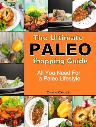 The Ultimate Paleo Shopping Guide: All You Need for a Paleo Lifestyle  by  Dana Cruze
