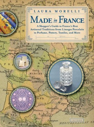 Made In France: A Shoppers Guide to Frances Best Artisanal Traditions from Limoges Porcelain to Perfume, Pottery, Textiles and More  by  Laura Morelli