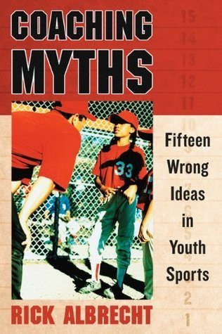Coaching Myths: Fifteen Wrong Ideas in Youth Sports Rick Albrecht