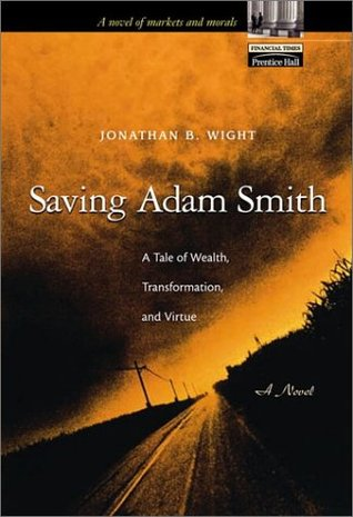 Saving Adam Smith: A Tale of Wealth, Transformation, and Virtue  by  Jonathan B. Wight
